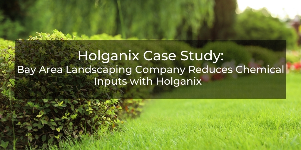 HolganixCase Study:Bay Area Landscaper Reduces Inputs withHolganix