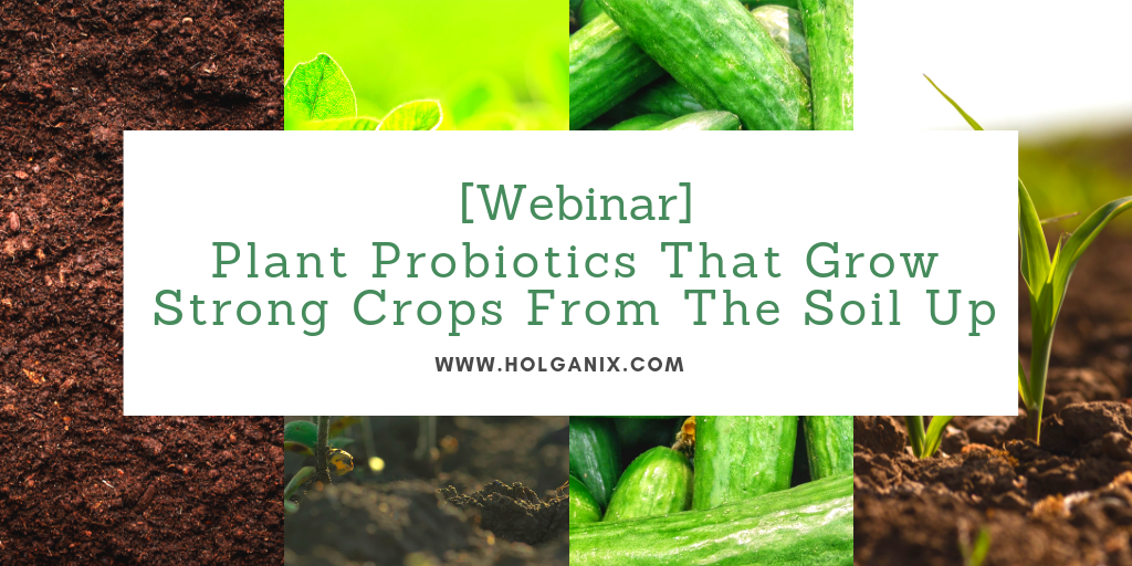 Holganix: Plant Probiotics That Grow Strong Crops, from the Ground Up